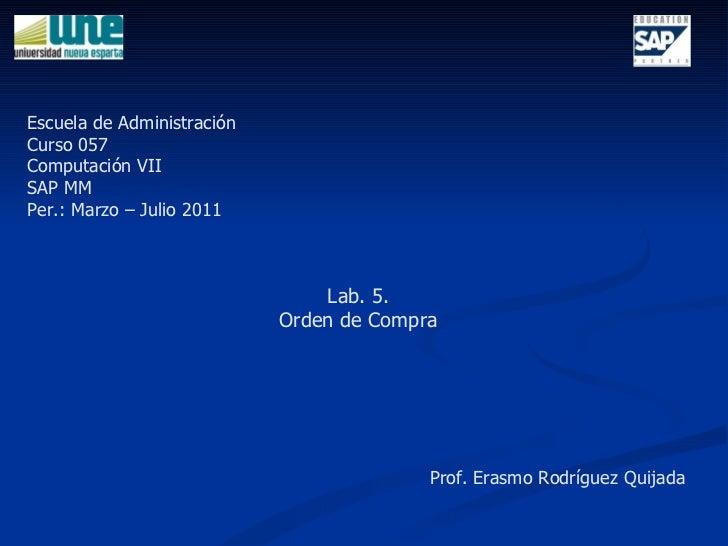 Lab. 5. Orden de Compra Escuela de Administración Curso 057 Computación VII SAP MM Per.: Marzo – Julio 2011 Prof. Erasmo R...