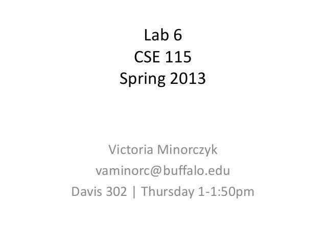 Lab 6CSE 115Spring 2013Victoria Minorczykvaminorc@buffalo.eduDavis 302 | Thursday 1-1:50pm