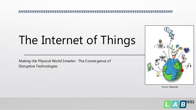 The Internet of Things Making the Physical World Smarter : The Convergence of Disruptive Technologies Source: Wikipedia