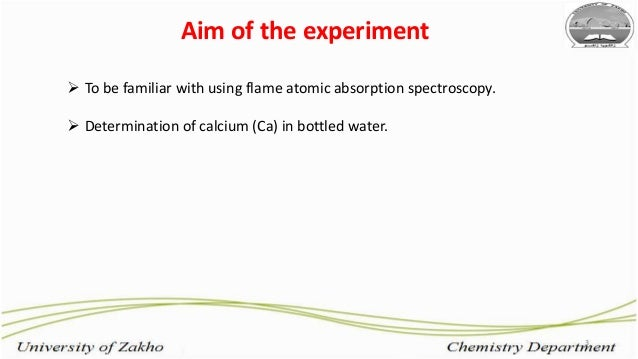 Aim of the experiment 3  To be familiar with using flame atomic absorption spectroscopy.  Determination of calcium (Ca) ...