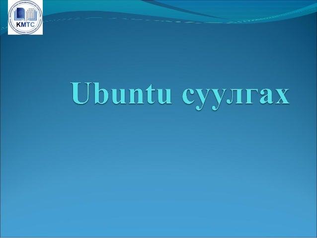 Ubuntu суулгах Хэрэв Ubuntu-гийн хувилбар байхгүй бол äîîðõè хаягаас татаж ав÷ áîëíî http://www.ubuntu.com/getubuntu/down...