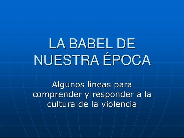 LA BABEL DE NUESTRA ÉPOCA Algunos líneas para comprender y responder a la cultura de la violencia