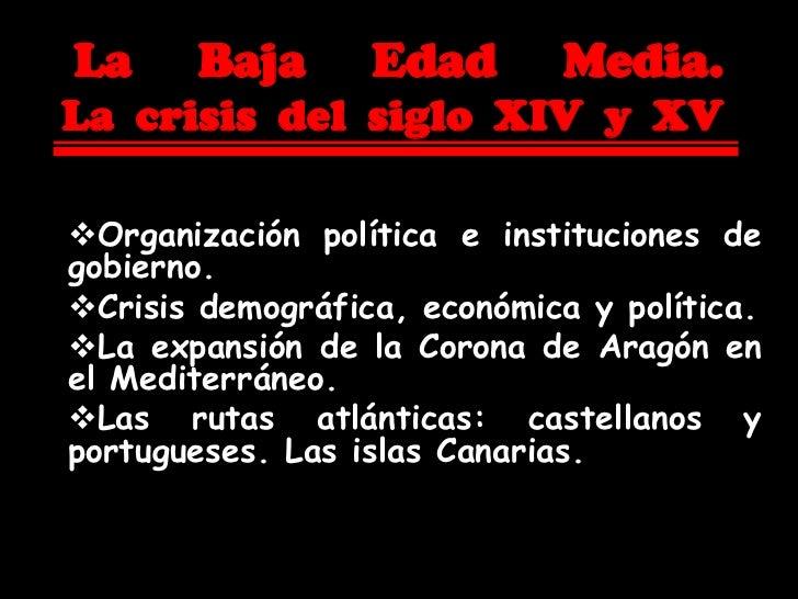 La     Baja       Edad       Media.La crisis del siglo XIV y XVOrganización política e instituciones degobierno.Crisis d...