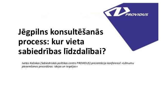 Jēgpilns konsultēšanās process: kur vieta sabiedrības līdzdalībai? Ivetas Kažokas (Sabiedriskās politikas centrs PROVIDUS)...