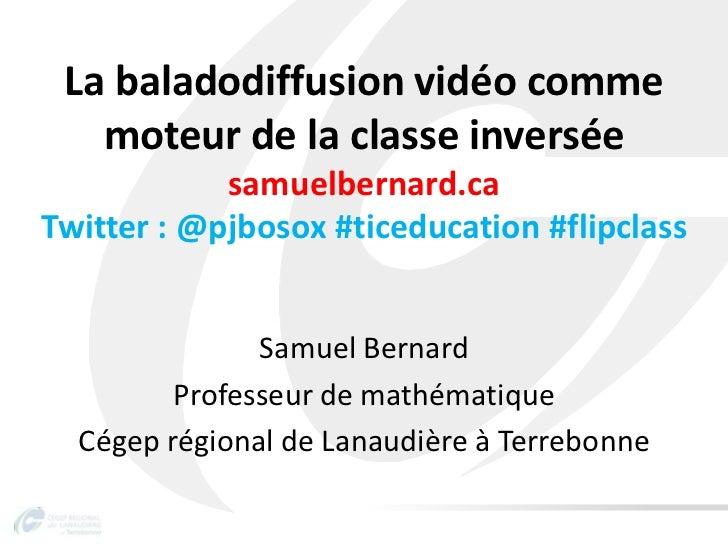 La baladodiffusion vidéo comme   moteur de la classe inversée            samuelbernard.caTwitter : @pjbosox #ticeducation ...