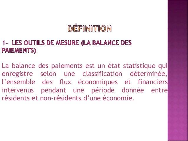 La balance des paiements est un état statistique qui  enregistre selon une classification déterminée,  l'ensemble des flux...