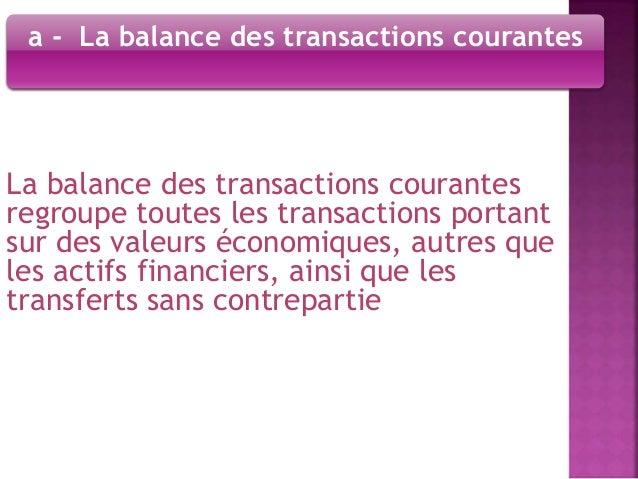a - La balance des transactions courantes  La balance des transactions courantes  regroupe toutes les transactions portant...