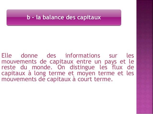 b - la balance des capitaux  Elle donne des informations sur les  mouvements de capitaux entre un pays et le  reste du mon...