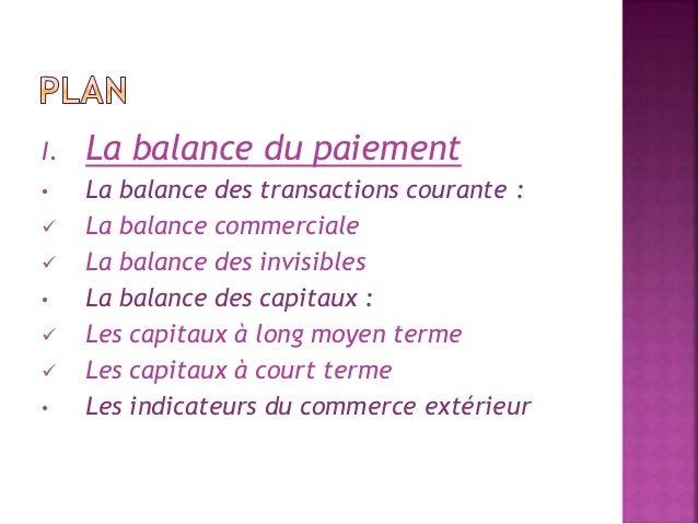 I. La balance du paiement  • La balance des transactions courante :   La balance commerciale   La balance des invisibles...