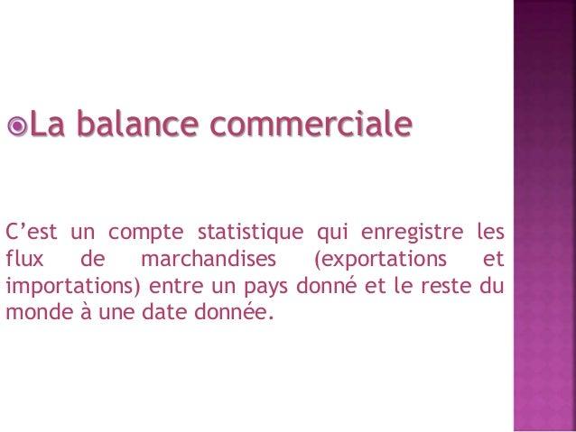 La balance commerciale  C'est un compte statistique qui enregistre les  flux de marchandises (exportations et  importatio...