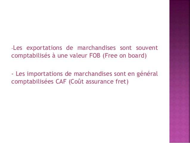 -Les exportations de marchandises sont souvent  comptabilisés à une valeur FOB (Free on board)  - Les importations de marc...