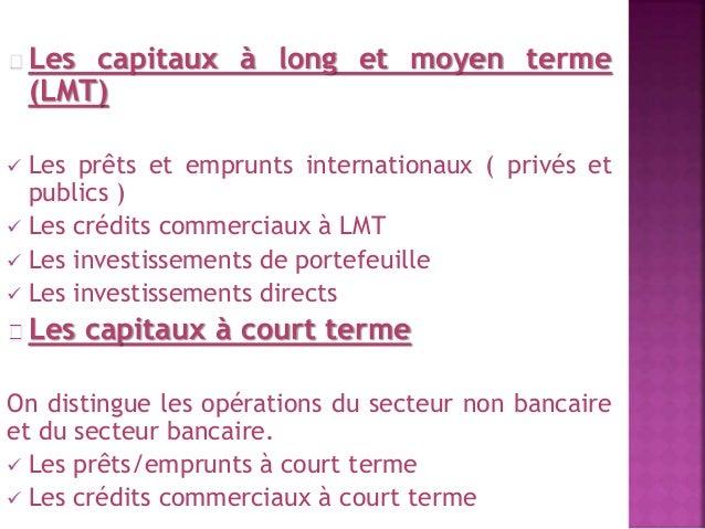 Les capitaux à long et moyen terme  (LMT)   Les prêts et emprunts internationaux ( privés et  publics )   Les crédits co...