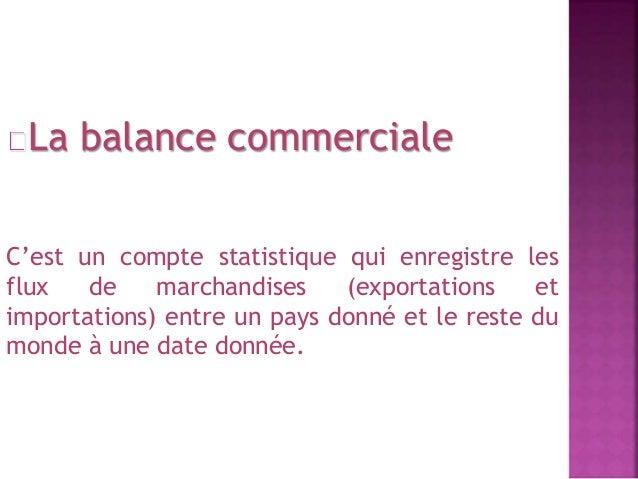 La balance commerciale  C'est un compte statistique qui enregistre les  flux de marchandises (exportations et  importation...