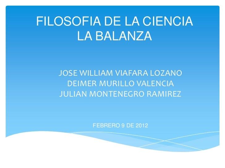 FILOSOFIA DE LA CIENCIA      LA BALANZA   JOSE WILLIAM VIAFARA LOZANO     DEIMER MURILLO VALENCIA   JULIAN MONTENEGRO RAMI...