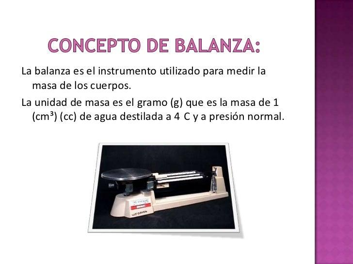La balanza es el instrumento utilizado para medir la  masa de los cuerpos.La unidad de masa es el gramo (g) que es la masa...