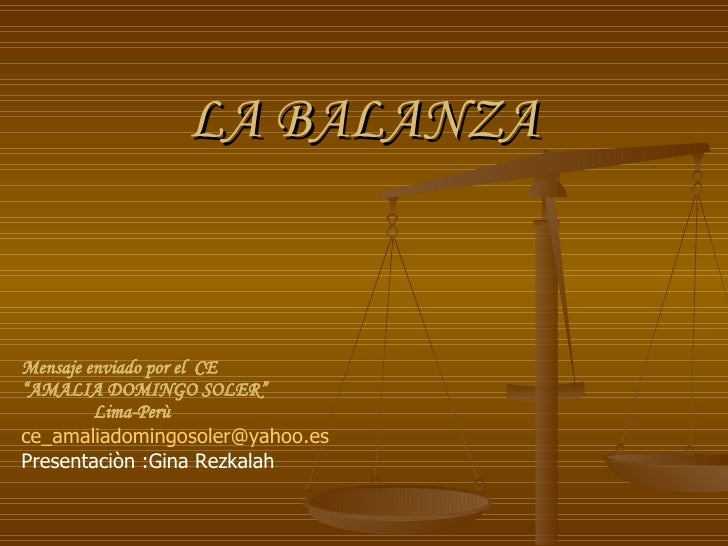 "LA BALANZA Mensaje enviado por el  CE "" AMALIA DOMINGO SOLER"" Lima-Perù [email_address] Presentaciòn :Gina Rezkalah"