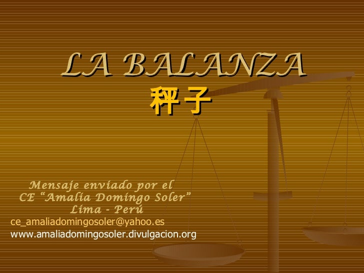 "LA BALANZA 秤子 Mensaje enviado por el  CE ""Amalia Domingo Soler"" Lima - Perú [email_address] www.amaliadomingosoler.divulga..."