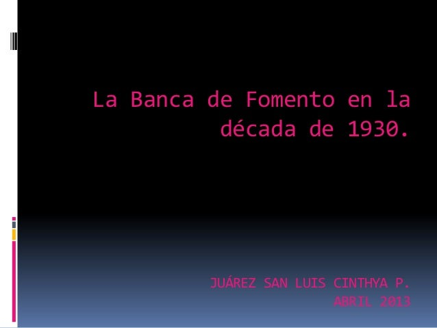 La Banca de Fomento en ladécada de 1930.JUÁREZ SAN LUIS CINTHYA P.ABRIL 2013