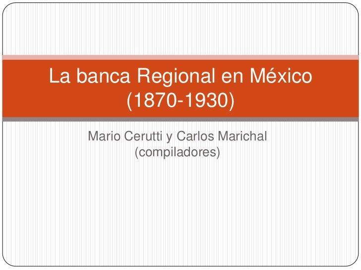 La banca Regional en México        (1870-1930)    Mario Cerutti y Carlos Marichal           (compiladores)
