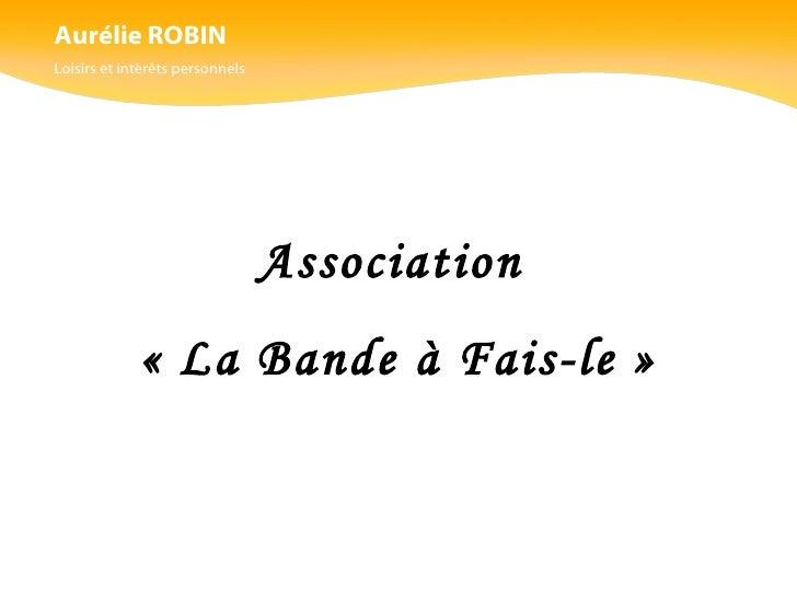Aurélie ROBIN Loisirs et intérêts personnels Association  «La Bande à Fais-le»