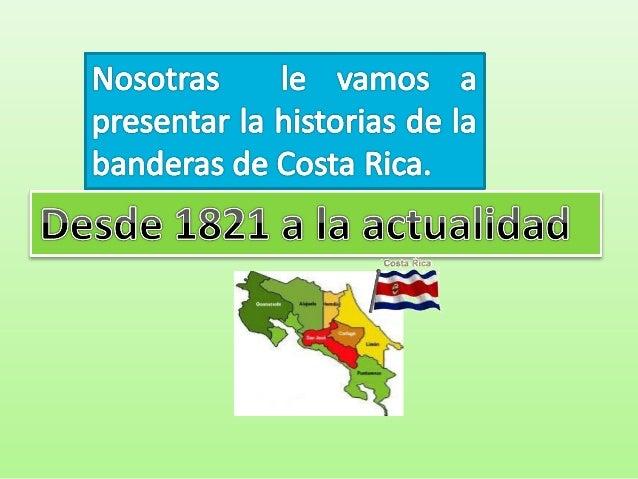 •   La primera bandera que ondeo    en estas tierras fue la bandera de    España hasta 1821, cuando la    provincia de Cos...