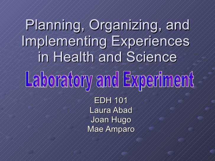 Planning, Organizing, and Implementing Experiences  in Health and Science EDH 101 Laura Abad Joan Hugo Mae Amparo Laborato...