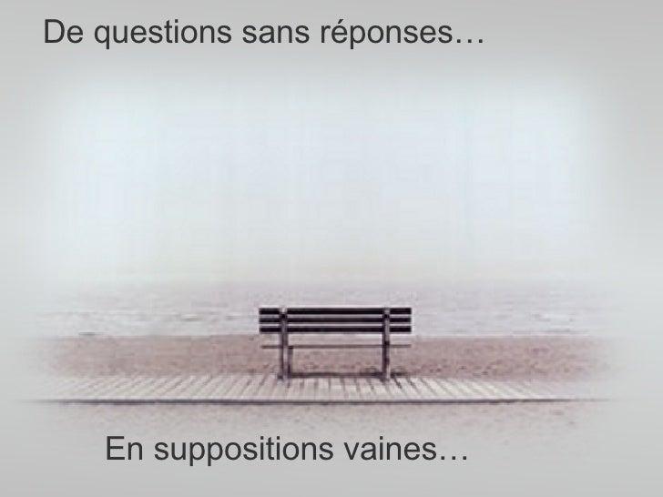 De questions sans réponses… En suppositions vaines…