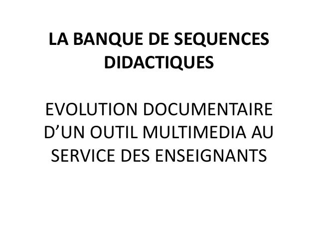 LA BANQUE DE SEQUENCESDIDACTIQUESEVOLUTION DOCUMENTAIRED'UN OUTIL MULTIMEDIA AUSERVICE DES ENSEIGNANTS