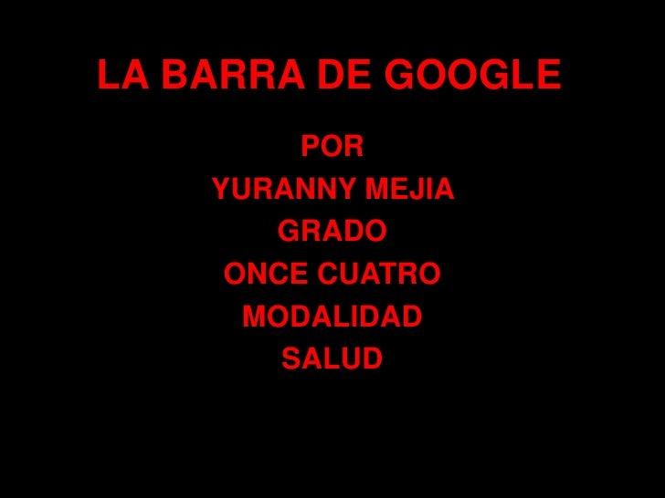 LA BARRA DE GOOGLE<br />POR<br />YURANNY MEJIA <br />GRADO <br />ONCE CUATRO<br />MODALIDAD<br />SALUD<br />
