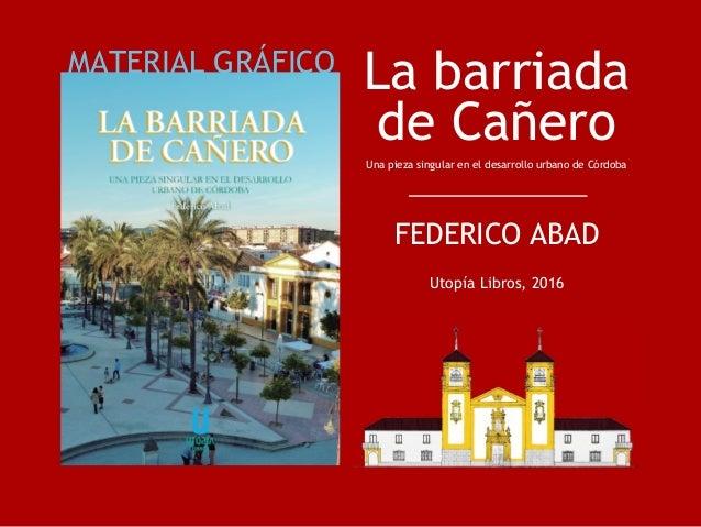La barriada de Cañero Una pieza singular en el desarrollo urbano de Córdoba FEDERICO ABAD Utopía Libros, 2016 MATERIAL GRÁ...