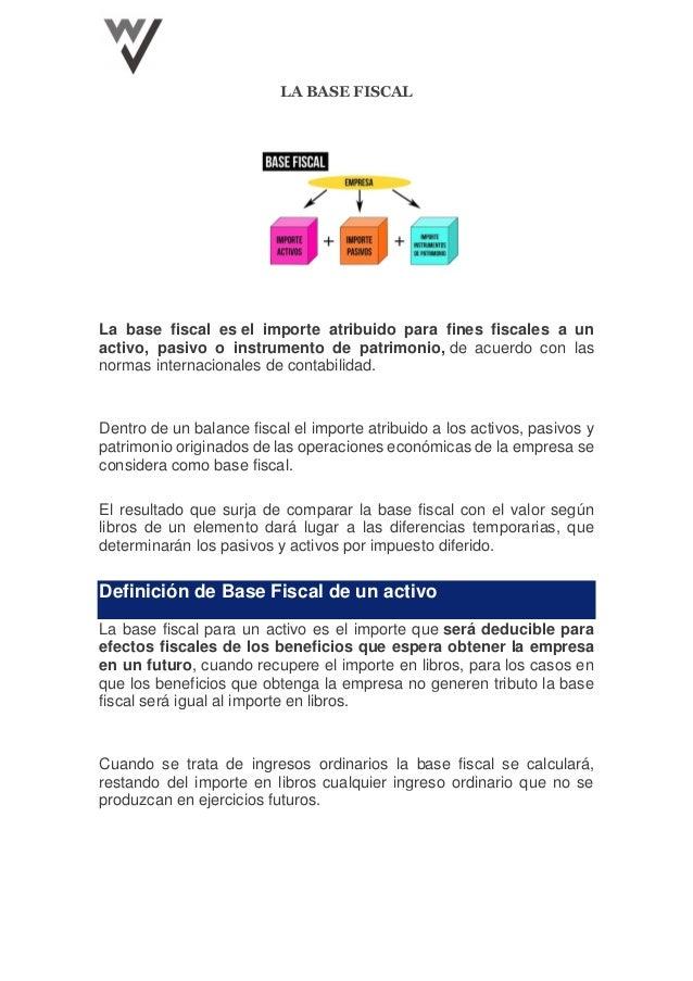 LA BASE FISCAL La base fiscal es el importe atribuido para fines fiscales a un activo, pasivo o instrumento de patrimonio,...