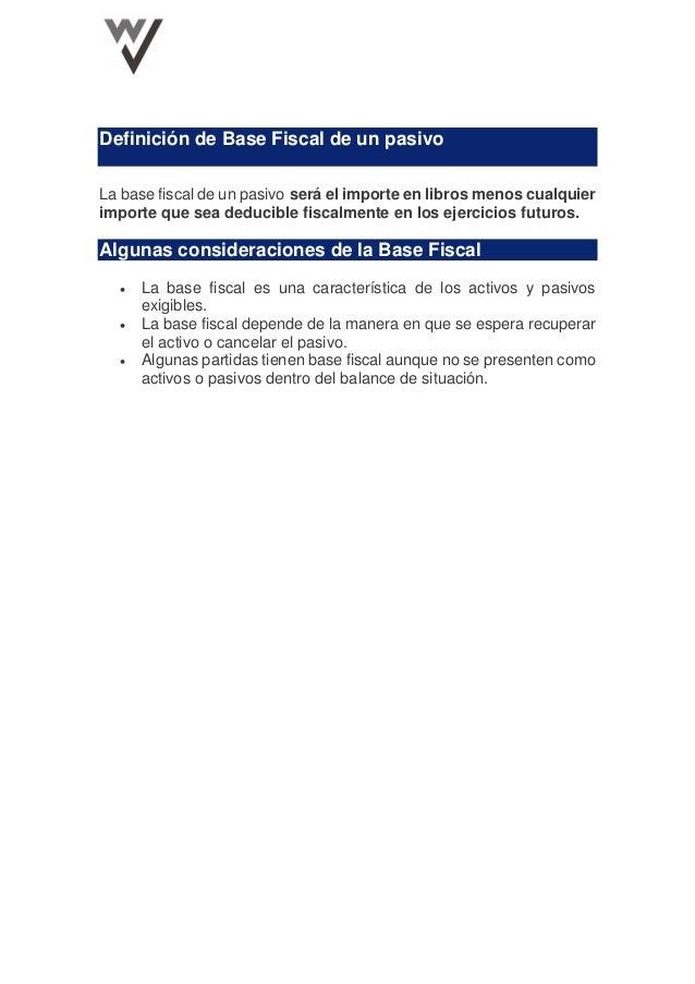 Definición de Base Fiscal de un pasivo La base fiscal de un pasivo será el importe en libros menos cualquier importe que s...