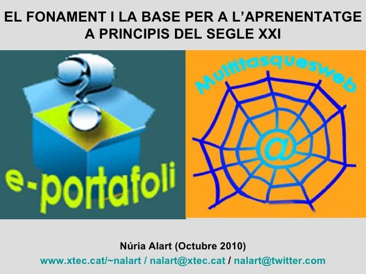 EL FONAMENT I LA BASE PER A L'APRENENTATGE A PRINCIPIS DEL SEGLE XXI Núria Alart (Octubre 2010) www.xtec.cat/~nalart   /  ...