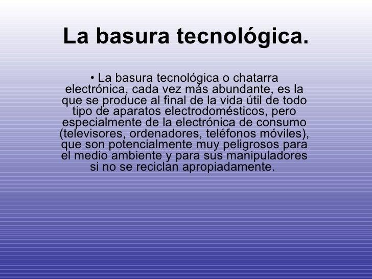 La basura tecnológica. <ul><li>La basura tecnológica o chatarra electrónica, cada vez más abundante, es la que se produce ...
