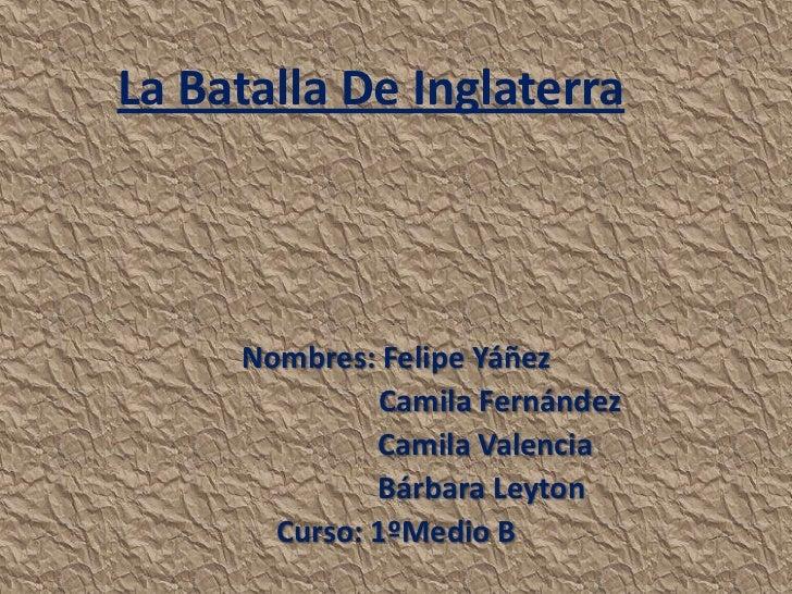 La Batalla De Inglaterra     Nombres: Felipe Yáñez               Camila Fernández              Camila Valencia            ...