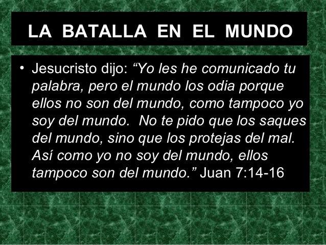 """LA BATALLA EN EL MUNDO • Jesucristo dijo: """"Yo les he comunicado tu palabra, pero el mundo los odia porque ellos no son del..."""