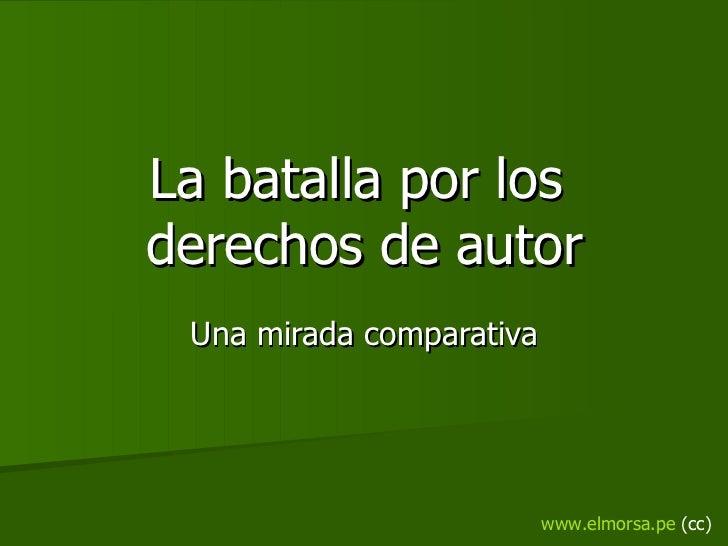 La batalla por los  derechos de autor Una mirada comparativa www.elmorsa.pe  (cc)