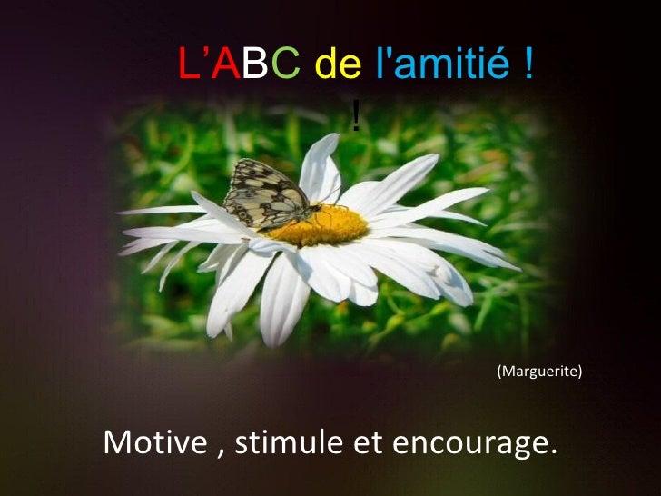 (Marguerite) Motive , stimule et encourage. L'A B C   de   l'amitié ! !