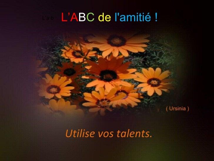 L'a b Utilise vos talents. . L'A B C   de   l'amitié ! ( Ursinia )