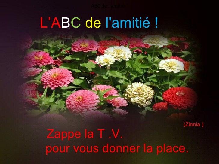 Zappe la T.V.  pour vous donner la place. (Zinnia ) ABC de l'amitié ! L'A B C   de   l'amitié !