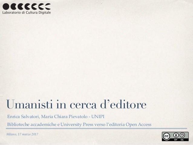 Milano, 17 marzo 2017 Umanisti in cerca d'editore Enrica Salvatori, Maria Chiara Pievatolo - UNIPI Biblioteche accademiche...