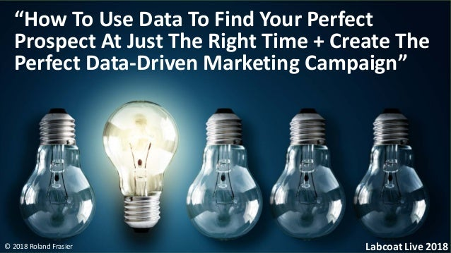 "© 2018 Roland Frasier ""How To Use Data To Find Your Perfect Prospect At Just The Right Time + Create The Perfect Data-Driv..."