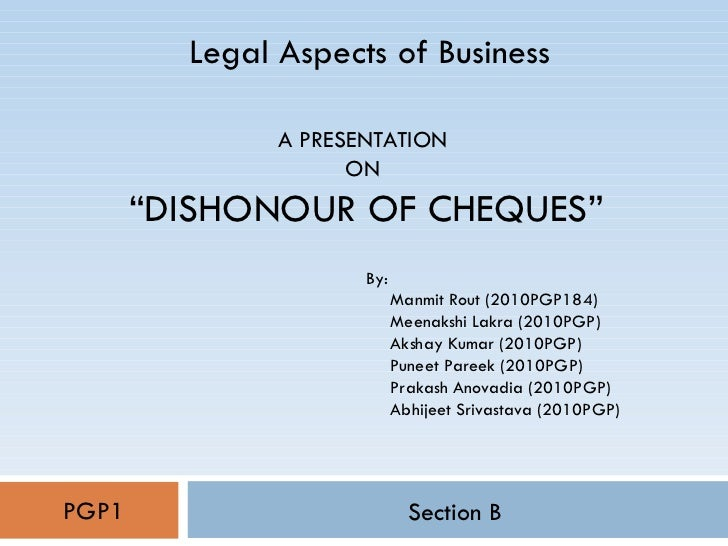 """A PRESENTATION  ON  """"DISHONOUR OF CHEQUES"""" Section B Legal Aspects of Business PGP1 By: Manmit Rout (2010PGP184) Meenakshi..."""