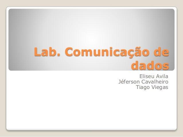 Lab. Comunicação de dados Eliseu Avila Jéferson Cavalheiro Tiago Viegas