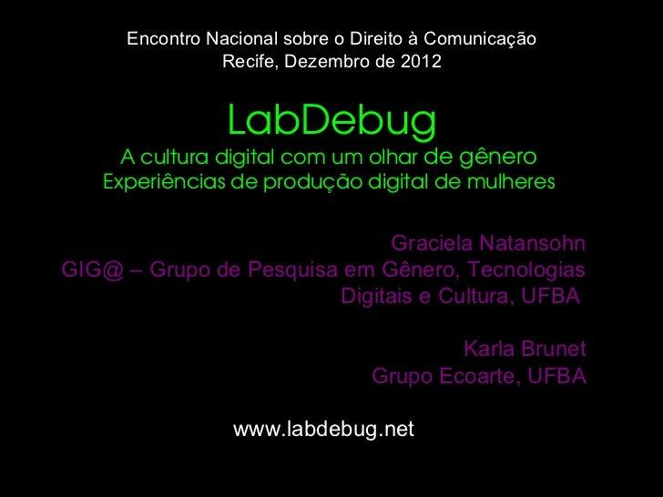 Encontro Nacional sobre o Direito à Comunicação Recife, Dezembro de 2012 LabDebug A cultura digital com um olhar  de gêner...