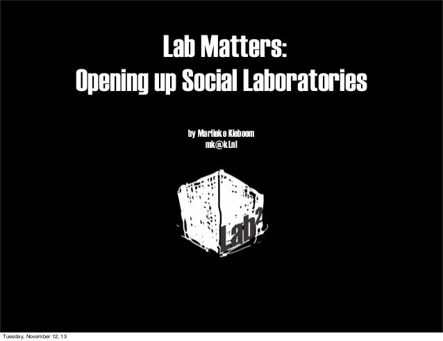 Lab Matters: Opening up Social Laboratories by Marlieke Kieboom mk@kl.nl  Tuesday, November 12, 13