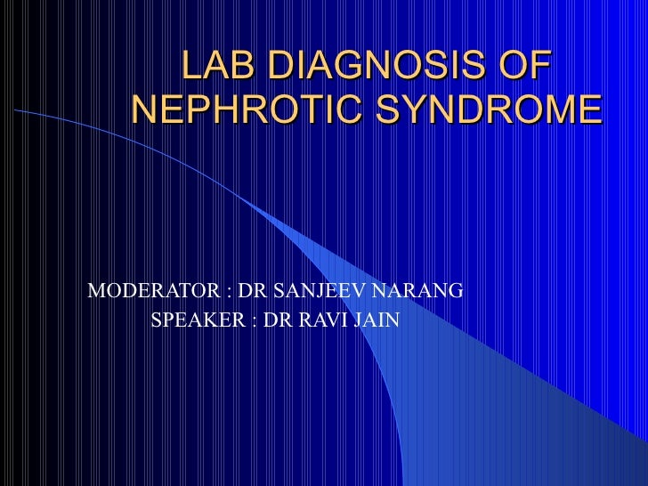 LAB DIAGNOSIS OF NEPHROTIC SYNDROME MODERATOR : DR SANJEEV NARANG SPEAKER : DR RAVI JAIN
