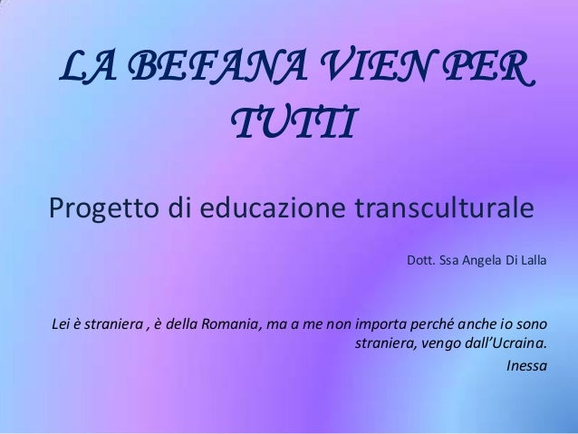 LA BEFANA VIEN PER TUTTI Progetto di educazione transculturale Dott. Ssa Angela Di Lalla  Lei è straniera , è della Romani...
