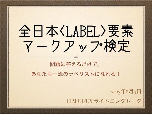 全日本<LABEL>要素 マークアップ検定 2013年8月9日 LLM-UI/UX ライトニングトーク 問題に答えるだけで、 あなたも一流のラベリストになれる!