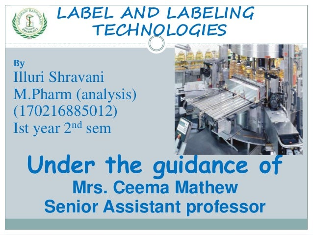 LABEL AND LABELING TECHNOLOGIES By Illuri Shravani M.Pharm (analysis) (170216885012) Ist year 2nd sem Under the guidance o...
